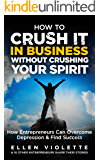 How to Crush it in Business Without Crushing Your Spirit: How Entrepreneurs Can Overcome Depression and Find Success (English Edition)