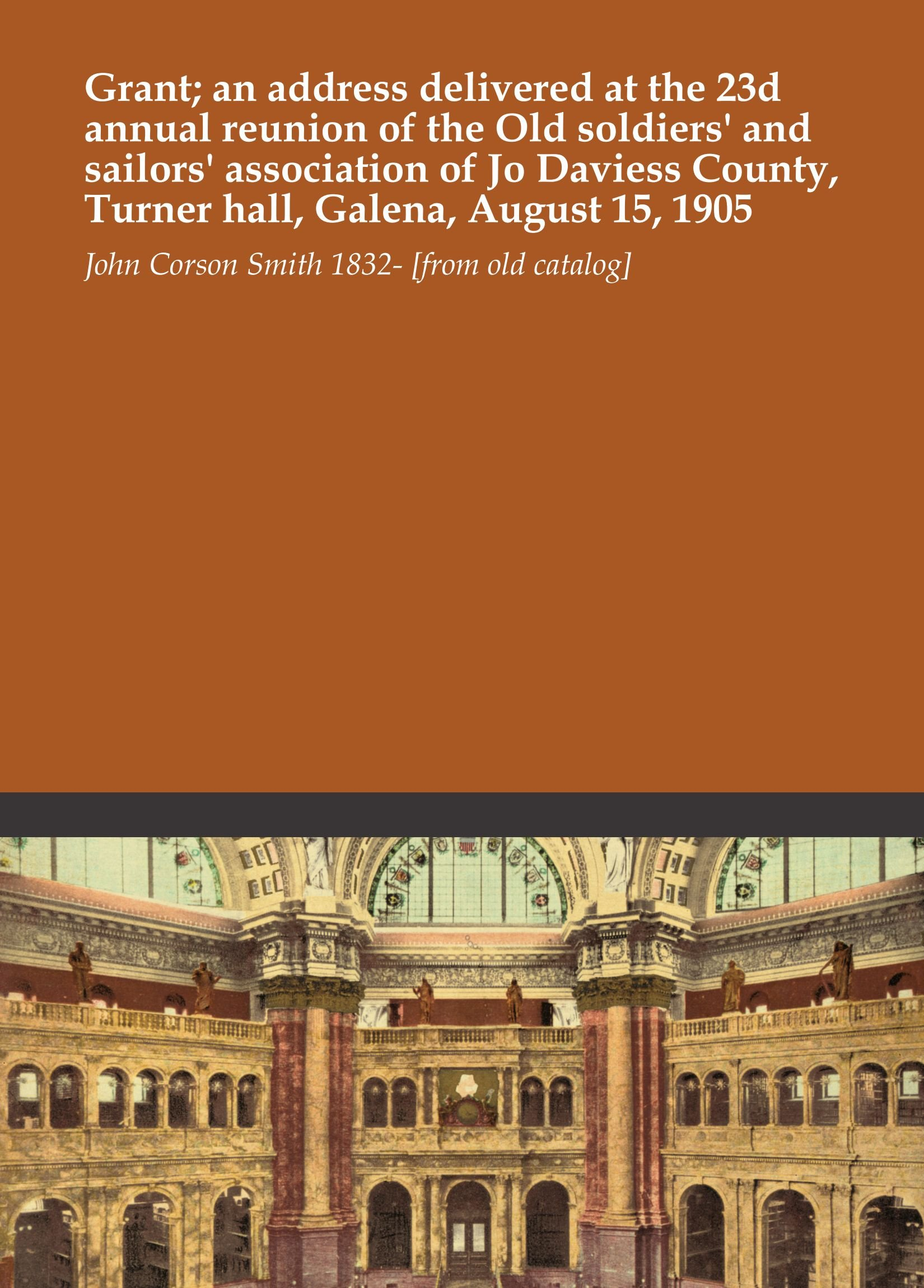 Download Grant; an address delivered at the 23d annual reunion of the Old soldiers' and sailors' association of Jo Daviess County, Turner hall, Galena, August 15, 1905 pdf epub