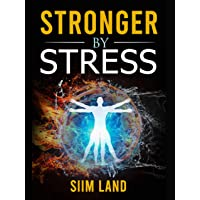 Stronger By Stress: Adapt to Beneficial Stressors to Improve Your Health and Strengthen the Body