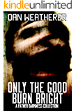 Only the Good Burn Bright: A Father Darkness Collection