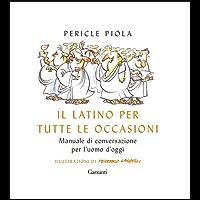Il latino per tutte le occasioni: Manuale di conversazione per l'uomo d'oggi
