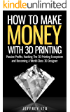 How To Make Money With 3D Printing: Passive Profits, Hacking The 3D Printing Ecosystem And Becoming A World-Class 3D Designer (3D Printing Business, 3D ... Digital Manufacturing) (English Edition)