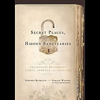 Secret Places, Hidden Sanctuaries: Uncovering Mysterious Sights, Symbols, and Societies