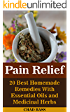 Pain Relief: 20 Best Homemade Remedies With Essential Oils and Medicinal Herbs: (Psychoactive Herbal Remedies) (Holism Book 1)