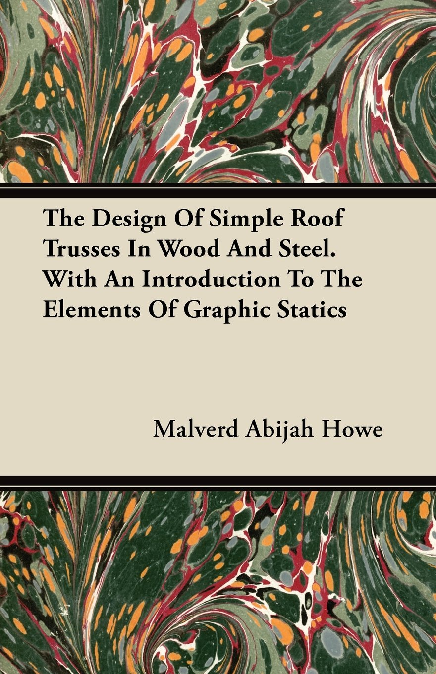 The Design of Simple Roof Trusses in Wood and Steel - With an Introduction to the Elements of Graphic Statics