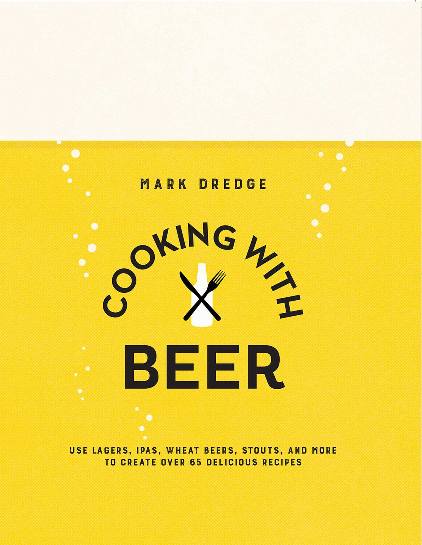 Cooking with beer use lagers ipas wheat beers stouts and more to create over 65 delicious recipes amazon co uk mark dredge 9781909313897 books