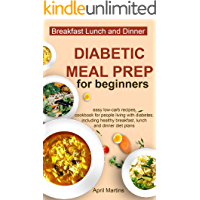 DIABETIC MEAL PREP FOR BEGINNERS: Easy Low-Carb Recipes Cookbook for People Living with Diabetes; Including Healthy Breakfast, Lunch and Dinner Diet Plans