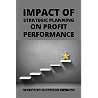 Impact Of Strategic Planning On Profit Performance: Secrets To Success In Business: Basics Of Running A Business…