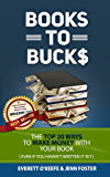 Books to Bucks: The Top 20 Ways to Make Money with Your Book (even if you haven't written it yet)