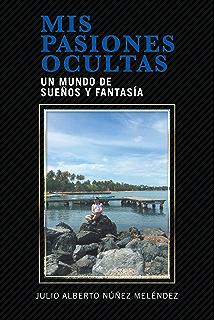 Mis Pasiones Ocultas: Un Mundo De Sueños Y Fantasía (Spanish Edition)