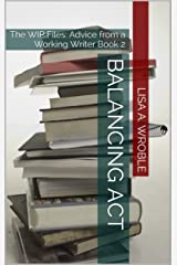 Balancing Act: The WIP Files: Advice from a Working Writer Book 2 (From the WIP Files) Kindle Edition