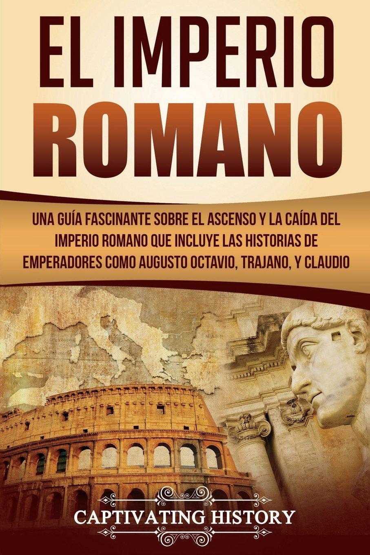 El Imperio Romano: Una Guía Fascinante sobre el Ascenso y la Caída del Imperio Romano que incluye las historias de Emperadores como Augusto Octavio, Trajano, y Claudio Libro en Español/Roman Empire: Amazon.es:
