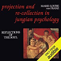 Projection and Re-Collection in Jungian Psychology: Reflections of the Soul: Reality of the Psyche Series
