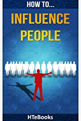 How To Influence People: 25 Great Ways To Improve Your Communication And Negotiating Skills (How To eBooks Book 2) Kindle Edition