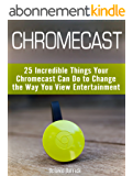 Chromecast: 25 Incredible Things Your Chromecast Can Do to Change the Way You View Entertainment (English Edition)