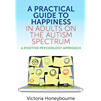 A Practical Guide to Happiness in Adults on the Autism Spectrum: A Positive Psychology Approach