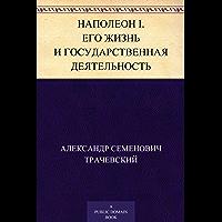 Наполеон I. Его жизнь и государственная деятельность (Russian Edition)