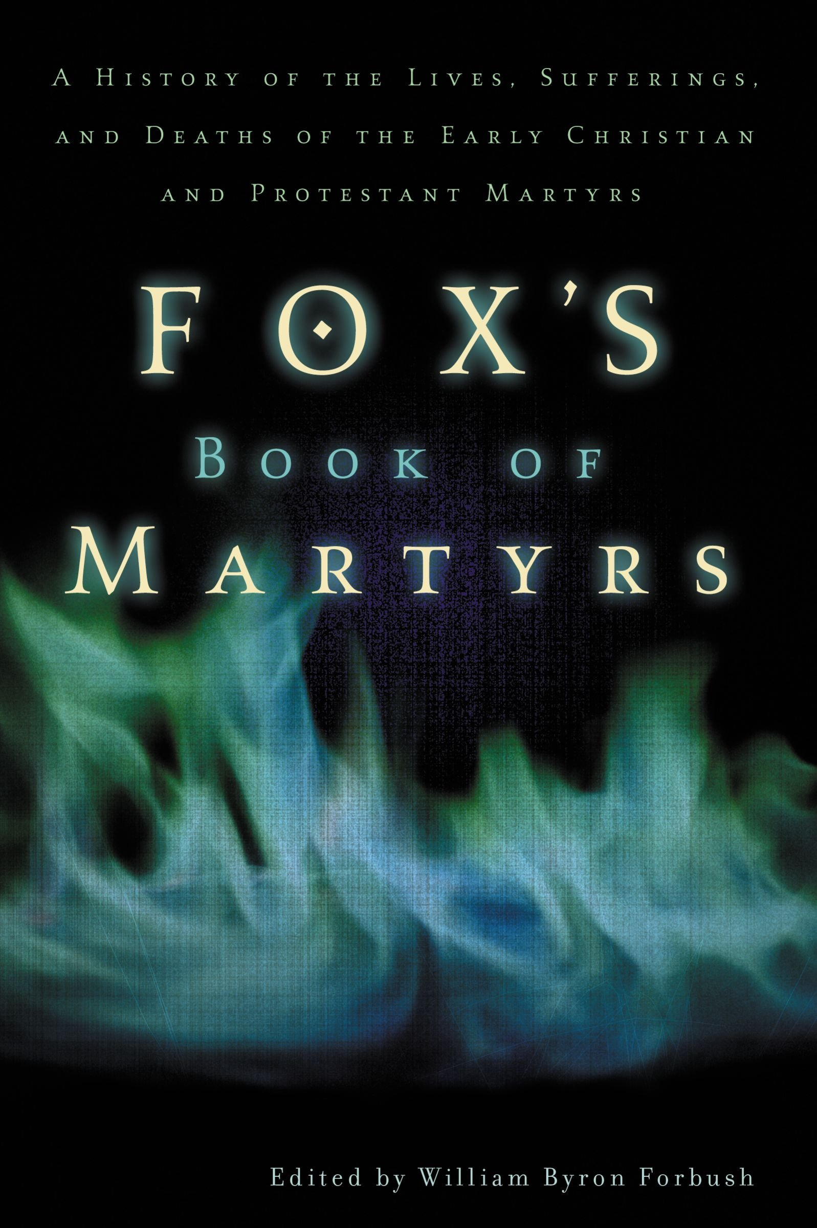 Fox's Book Of Martyrs: A History Of The Lives, Sufferings, And Deaths Of  The Early Christian And Protestant Martyrs: William Byron Forbush:  9780310243915: