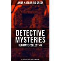 DETECTIVE MYSTERIES Ultimate Collection: 48 Novels & Detective Tales in One Volume: That Affair Next Door, Lost Man's Lane, The Circular Study, The Mill ... Wife, The House of the Whispering Pines…