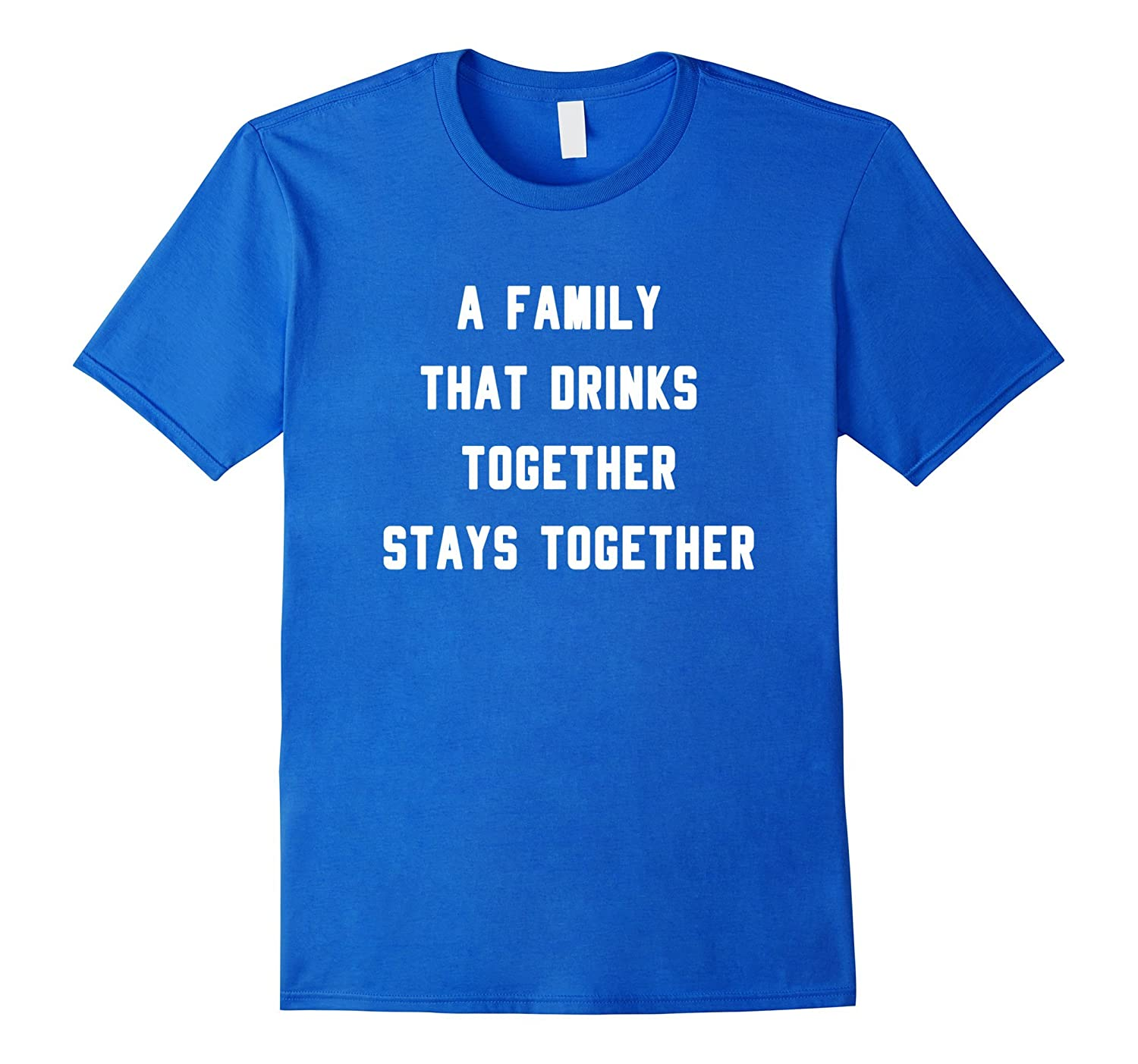 A Family That Drinks Together Stays Together T-Shirt