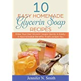 Glycerin Soap: 10 Easy Homemade Glycerin Soap Recipes: Make Your Own Glycerin Soaps Quickly & Easily. It Has Incredible Benef