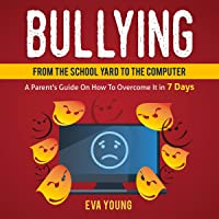 Bullying: From the Schoolyard to the Computer a Parent's Guide on How to Overcome it Within 7 Days