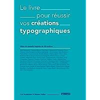 Livre pour réussir vos créations typographiques (Le): Idées et conseils inspirés de 50 maîtres