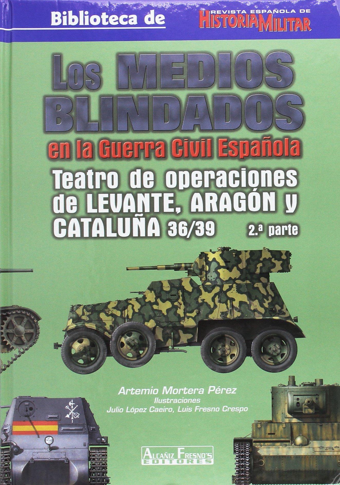 Los medios blindados en la guerra civil española: Teatro de operaciones de Levante, Aragón y Cataluña 36/39. 2ª Parte: Amazon.es: Mortera Pérez, Artemio: Libros