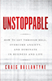 Unstoppable: How to Get Through Hell, Overcome Anxiety, and Dominate in Business and Life