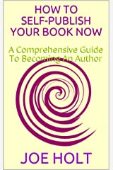 How To Self-Publish Your Book Now: A Comprehensive Guide To Becoming An Author