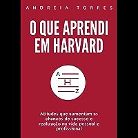 O que aprendi em Harvard: Atitudes que aumentam as chances e sucesso e realização na vida pessoal e profissional
