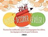 Penser, dessiner, révéler !: Toutes les méthodes pour accompagner les idées, les équipes et la vie par le dessin
