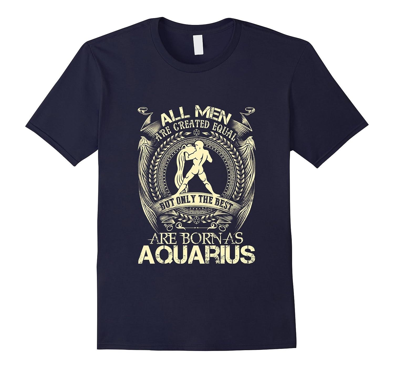 All Men Created Equal The Best Born As Aquarius T-Shirt-azvn