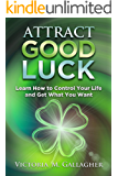 Attract Good Luck: Learn How to Control Your Life and Get What You Want
