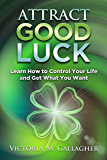 Attract Good Luck: Learn How to Control Your Life and Get What You Want (English Edition)