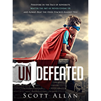 Undefeated: Persevere in the Face of Adversity, Master the Art of Never Giving Up, and Always Beat the Odds Stacked Against You (English Edition)
