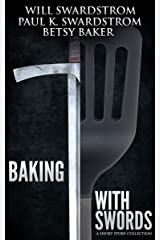 Baking With Swords: A Short Story Collection Kindle Edition