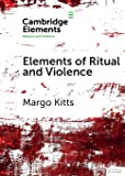 Elements of Ritual and Violence (Elements in Religion and Violence)