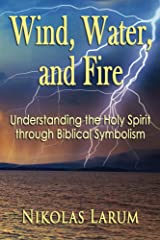 Wind, Water, and Fire: Understanding the Holy Spirit through Biblical Symbolism Kindle Edition