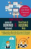 Come scegliere nome di dominio Internet e fornitore di hosting Web: Guida pratica alla scelta del nome di dominio e dell'hosting Web più adatti al tuo progetto (Creare siti Web vincenti Vol. 1)