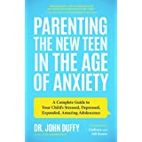 Parenting the New Teen in the Age of Anxiety: A Complete Guide to Your Child's Stressed, Depressed, Expanded, Amazing Adolesc
