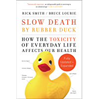 Slow Death by Rubber Duck Fully Expanded and Updated: How the Toxicity of Everyday Life Affects Our Health