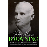 John Moses Browning: The Life and Legacy of the American Gunsmith Who Modernized Automatic and Semi-Automatic Firearms…