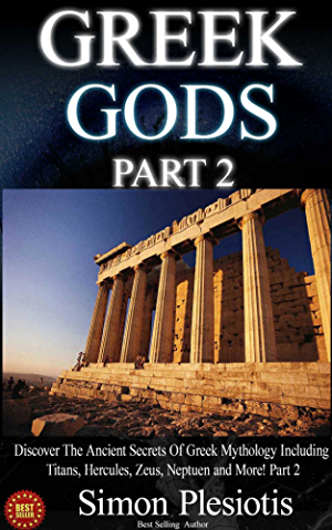 Greek Gods: Discover the Ancient Secrets of Greek Mythology including Titans; Hercules; Zeus; Neptune and More! Part 2 (Percy Jackson; Chaos; Uranus; Cyclops; ... Titans; Gods; Zeus; Hercules Book 3)