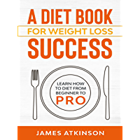 A Diet Book For Weight Loss Success: Learn How to Diet from beginner to pro (Home Workout & Weight Loss Success 3…