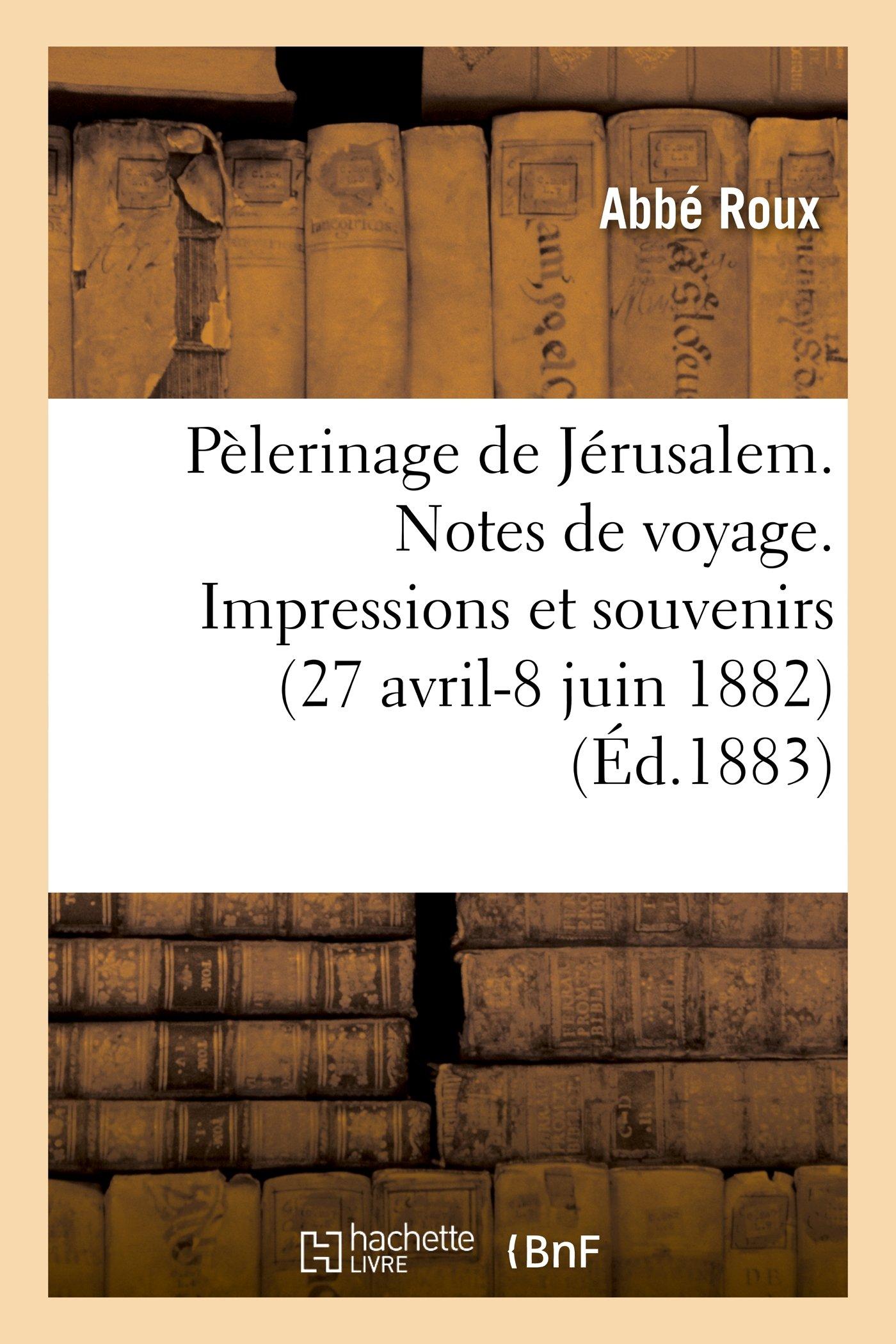 Read Online Pelerinage de Jerusalem. Notes de Voyage. Impressions Et Souvenirs (27 Avril-8 Juin 1882) (Histoire) (French Edition) pdf epub