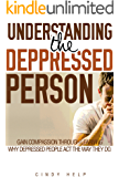 Understanding The Depressed Person: Gain Compassion Through Learning Why Depressed People Act The Way They Do (Understanding Depression, Dealing With A ... Coping With Depression Disorder Book 3)