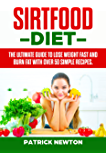 Sirtfood Diet: The Ultimate Guide To Lose Weight Fast And Burn Fat With Over 50 Simple Recipes