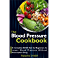 The Blood Pressure Cookbook: A Complete DASH Diet for Beginners to Lower Blood Pressure Without Prescription Drug
