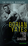 Dorian Yates: From the Shadow: Official Biography
